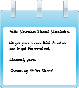 Hello American Dental Association, We got your memo. We'll do all we can to get the word out. Sincerely yours, Seasons of Smiles Dental